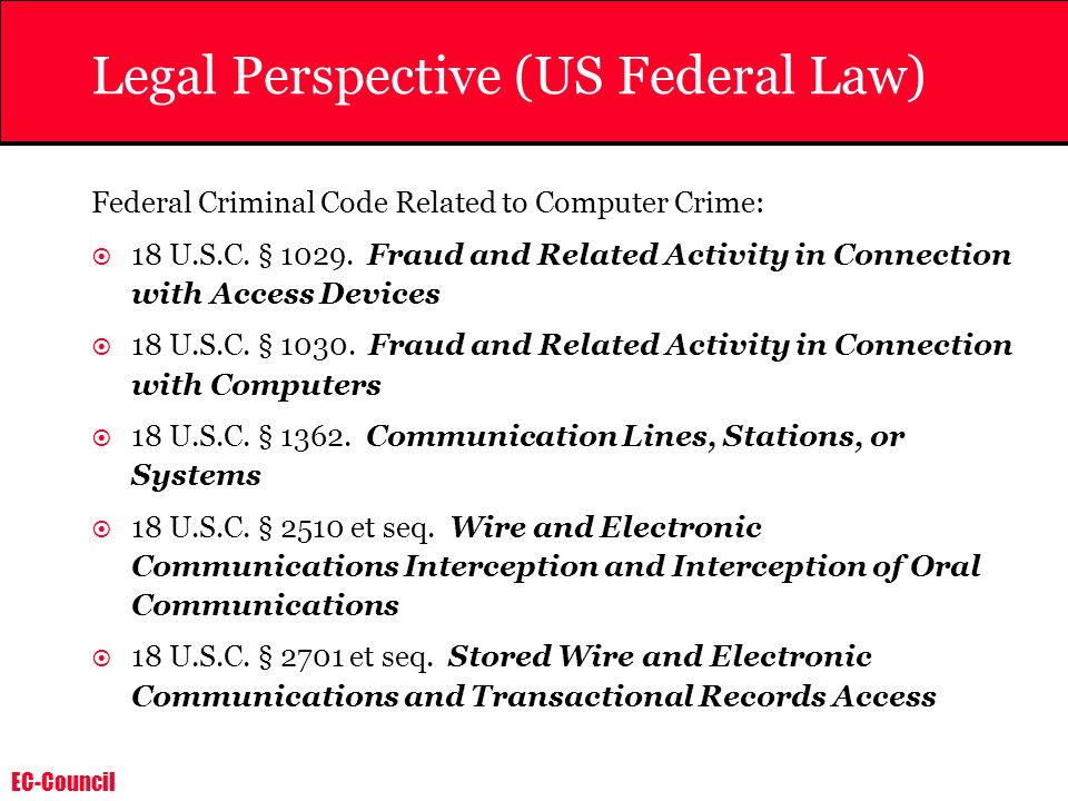 EC-Council Legal Perspective (US Federal Law) Federal Criminal Code Related to Computer Crime: 18 U.S.C. § 1029. Fraud and Related Activity in Connect