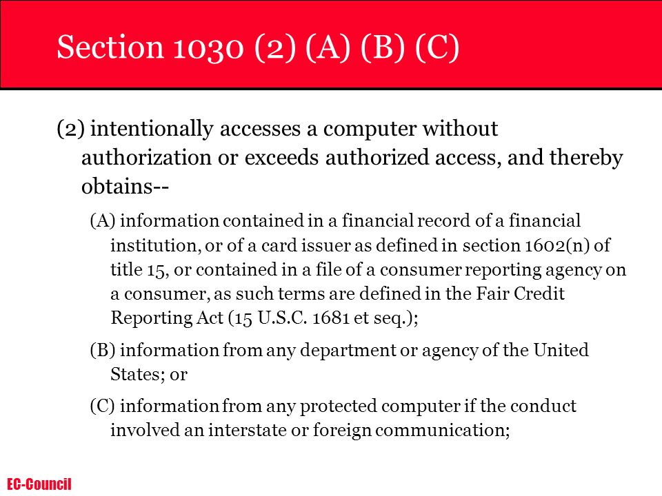 EC-Council Section 1030 (2) (A) (B) (C) (2) intentionally accesses a computer without authorization or exceeds authorized access, and thereby obtains-