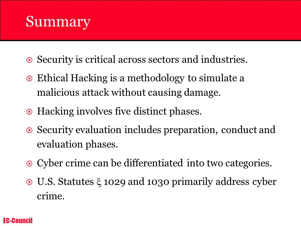 EC-Council Summary Security is critical across sectors and industries. Ethical Hacking is a methodology to simulate a malicious attack without causing