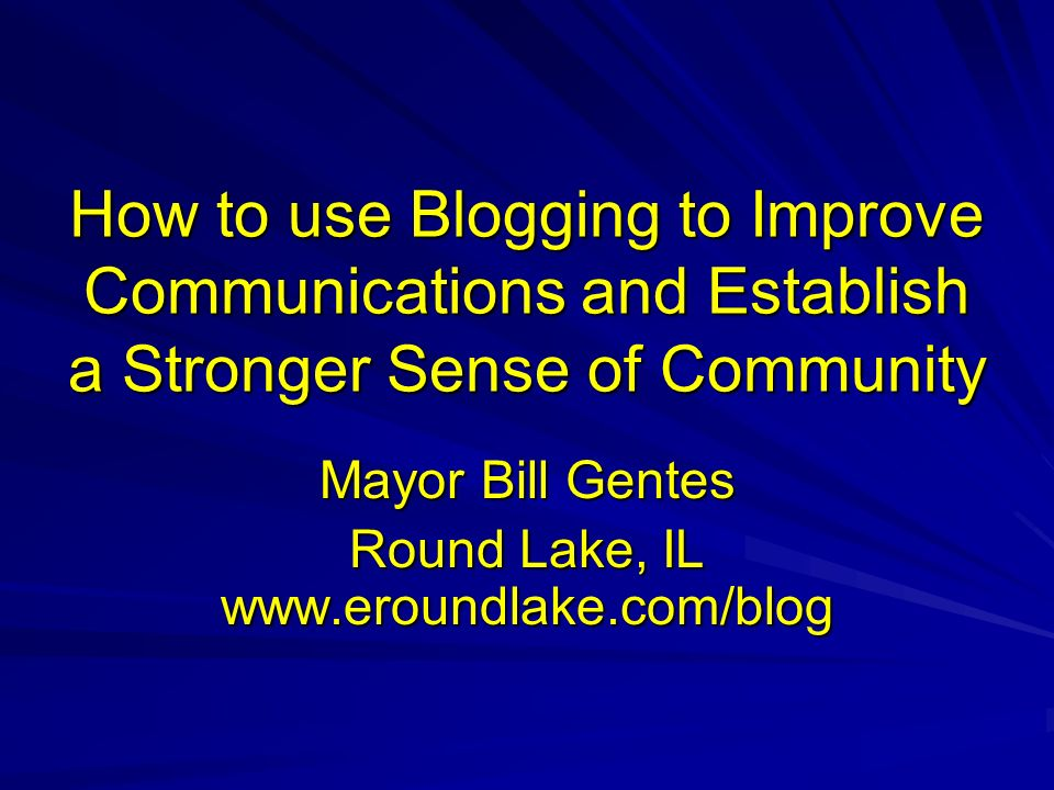 How to use Blogging to Improve Communications and Establish a Stronger Sense of Community Mayor Bill Gentes Round Lake, IL www.eroundlake.com/blog