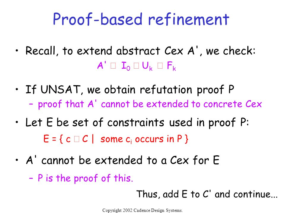 Copyright 2002 Cadence Design Systems. Permission is granted to reproduce without modification. Proof-based refinement Recall, to extend abstract Cex
