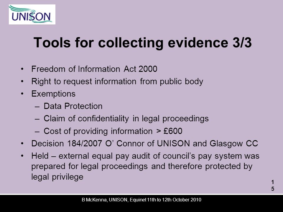 Tools for collecting evidence 3/3 Freedom of Information Act 2000 Right to request information from public body Exemptions –Data Protection –Claim of confidentiality in legal proceedings –Cost of providing information > £600 Decision 184/2007 O Connor of UNISON and Glasgow CC Held – external equal pay audit of councils pay system was prepared for legal proceedings and therefore protected by legal privilege B McKenna, UNISON, Equinet 11th to 12th October 2010 15