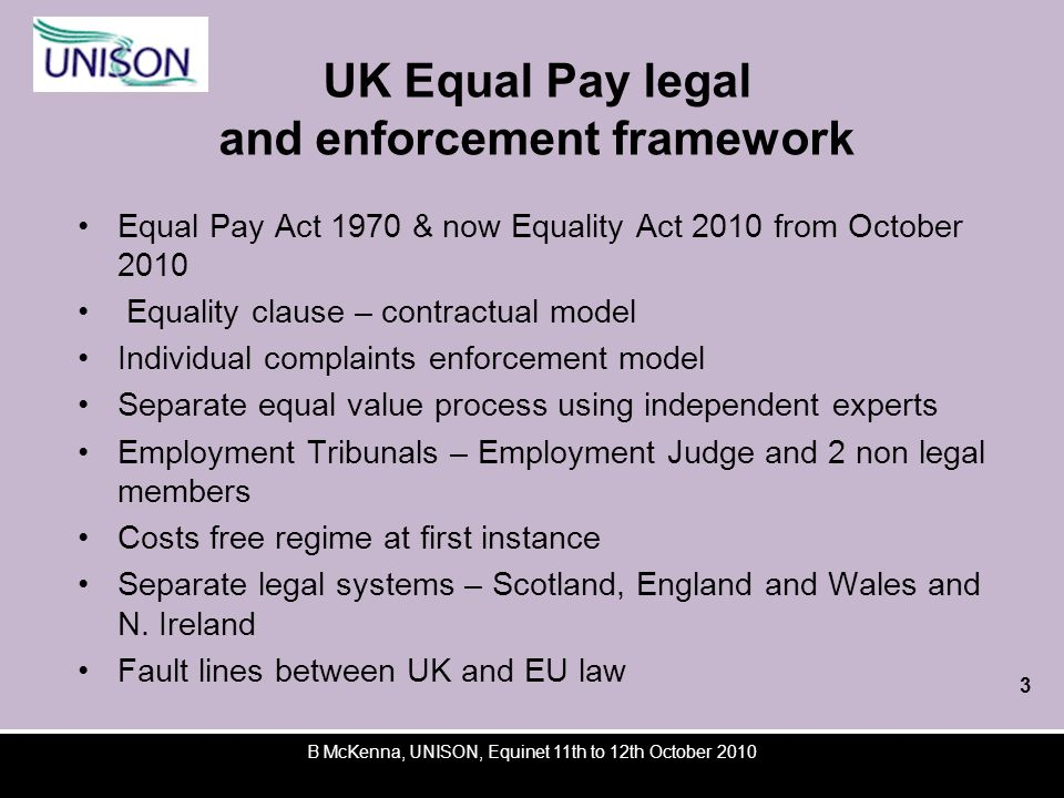 B McKenna, UNISON, Equinet 11th to 12th October 2010 UK Equal Pay legal and enforcement framework Equal Pay Act 1970 & now Equality Act 2010 from October 2010 Equality clause – contractual model Individual complaints enforcement model Separate equal value process using independent experts Employment Tribunals – Employment Judge and 2 non legal members Costs free regime at first instance Separate legal systems – Scotland, England and Wales and N.