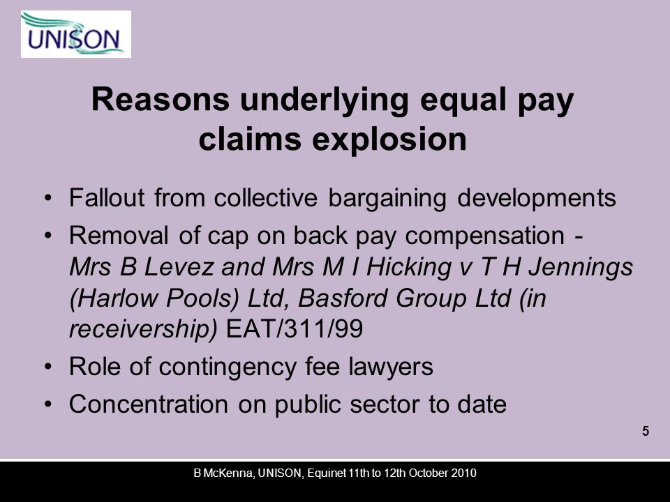 B McKenna, UNISON, Equinet 11th to 12th October 2010 Reasons underlying equal pay claims explosion Fallout from collective bargaining developments Removal of cap on back pay compensation - Mrs B Levez and Mrs M I Hicking v T H Jennings (Harlow Pools) Ltd, Basford Group Ltd (in receivership) EAT/311/99 Role of contingency fee lawyers Concentration on public sector to date 5
