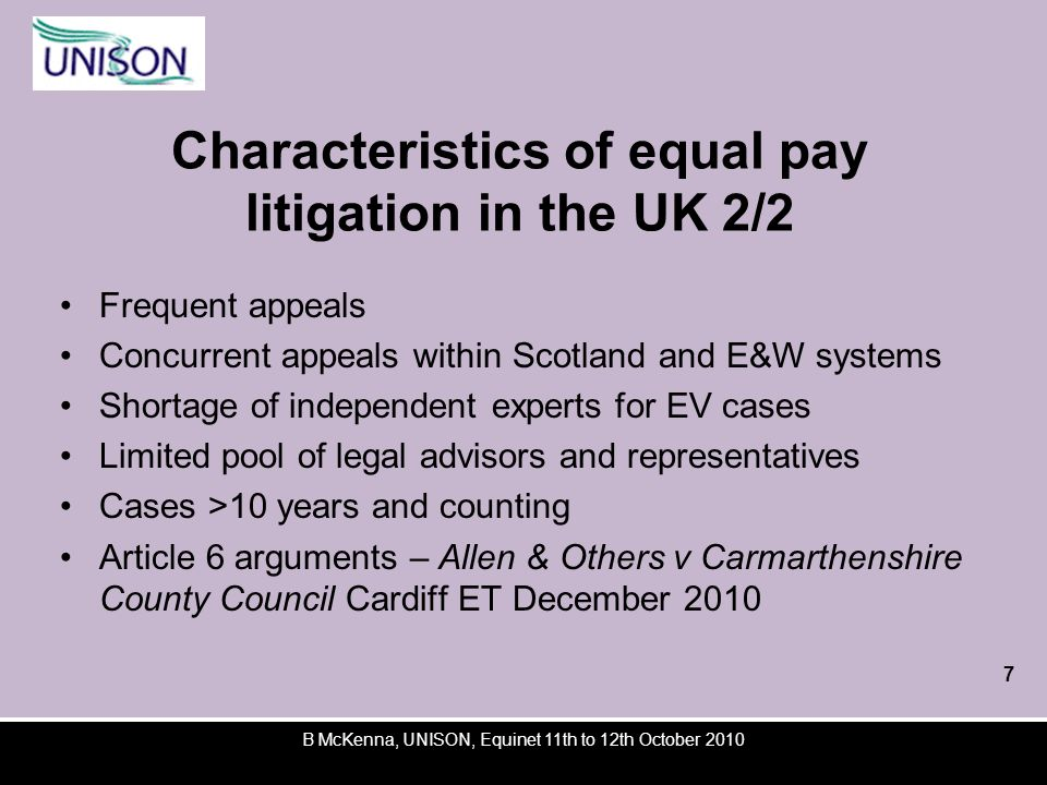 Characteristics of equal pay litigation in the UK 2/2 Frequent appeals Concurrent appeals within Scotland and E&W systems Shortage of independent experts for EV cases Limited pool of legal advisors and representatives Cases >10 years and counting Article 6 arguments – Allen & Others v Carmarthenshire County Council Cardiff ET December 2010 B McKenna, UNISON, Equinet 11th to 12th October 2010 7