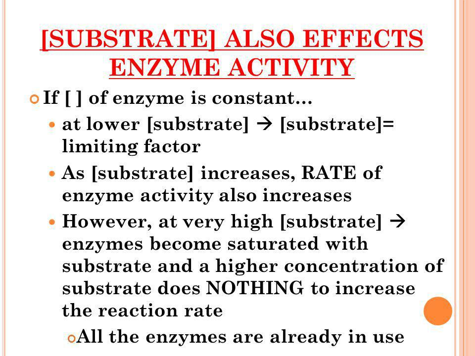 [SUBSTRATE] ALSO EFFECTS ENZYME ACTIVITY If [ ] of enzyme is constant… at lower [substrate] [substrate]= limiting factor As [substrate] increases, RAT