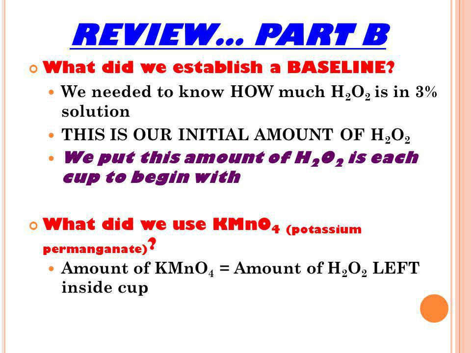 REVIEW… PART B What did we establish a BASELINE? We needed to know HOW much H 2 O 2 is in 3% solution THIS IS OUR INITIAL AMOUNT OF H 2 O 2 We put thi