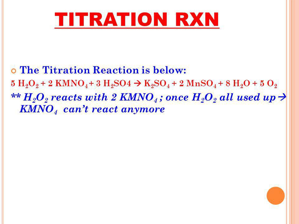 TITRATION RXN The Titration Reaction is below: 5 H 2 O 2 + 2 KMNO 4 + 3 H 2 SO4 K 2 SO 4 + 2 MnSO 4 + 8 H 2 O + 5 O 2 ** H 2 O 2 reacts with 2 KMNO 4