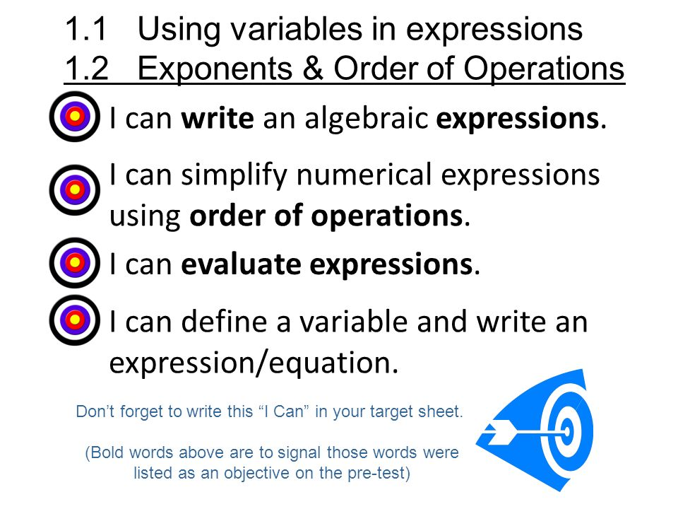 I can write an algebraic expressions. 1.1 Using variables in expressions 1.2 Exponents & Order of Operations Dont forget to write this I Can in your t