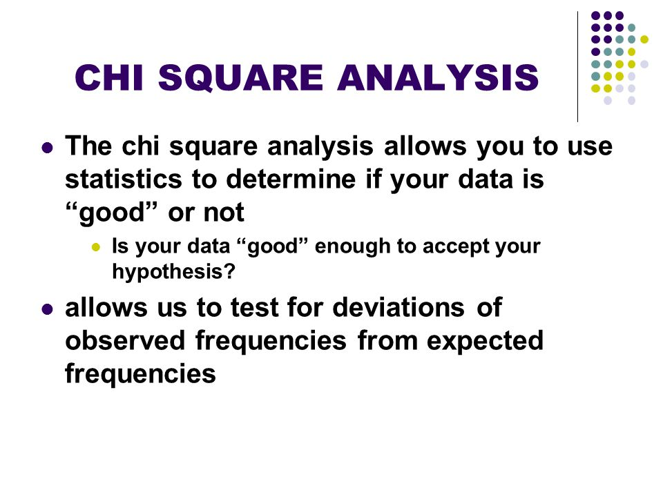 CHI SQUARE ANALYSIS The chi square analysis allows you to use statistics to determine if your data is good or not Is your data good enough to accept y