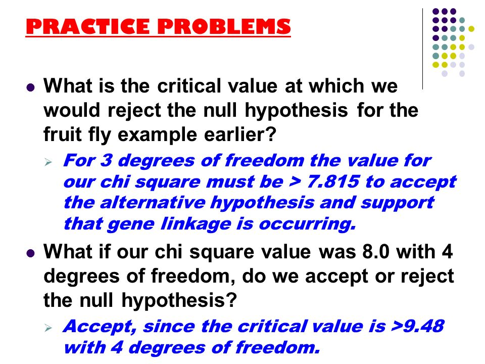 PRACTICE PROBLEMS What is the critical value at which we would reject the null hypothesis for the fruit fly example earlier? For 3 degrees of freedom