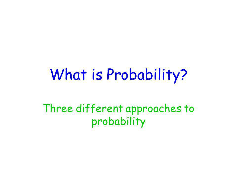 What is Probability? Three different approaches to probability