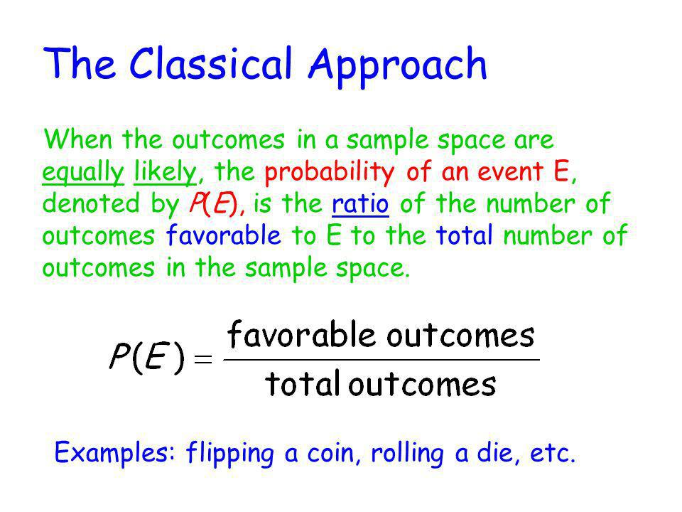 The Classical Approach When the outcomes in a sample space are equally likely, the probability of an event E, denoted by P(E), is the ratio of the num