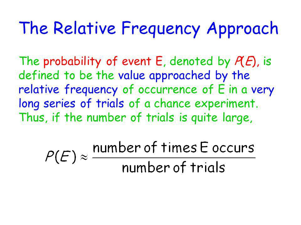 The Relative Frequency Approach The probability of event E, denoted by P(E), is defined to be the value approached by the relative frequency of occurr