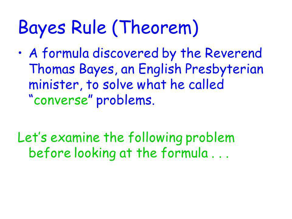 Bayes Rule (Theorem) A formula discovered by the Reverend Thomas Bayes, an English Presbyterian minister, to solve what he calledconverse problems. Le