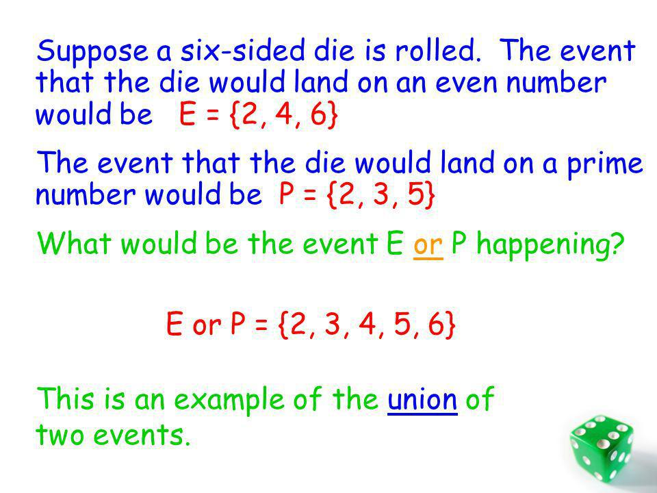 Suppose a six-sided die is rolled. The event that the die would land on an even number would be E = {2, 4, 6} The event that the die would land on a p