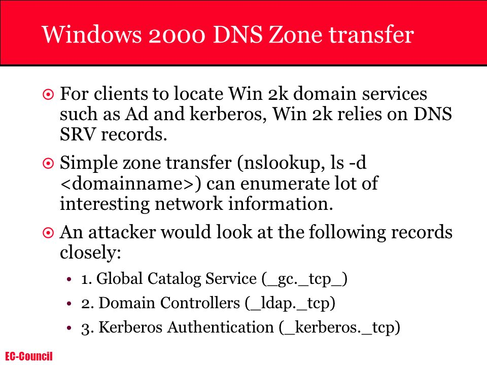 EC-Council Windows 2000 DNS Zone transfer For clients to locate Win 2k domain services such as Ad and kerberos, Win 2k relies on DNS SRV records. Simp