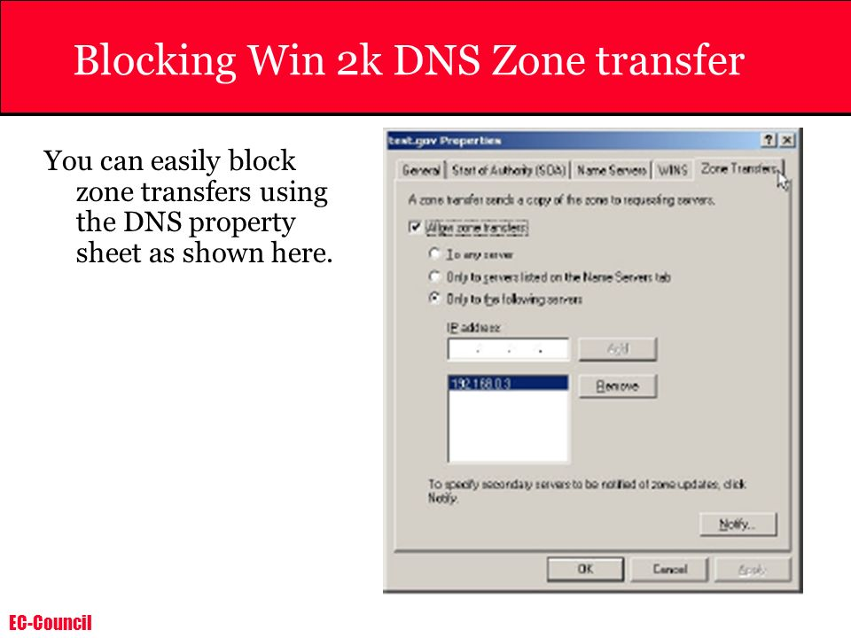 EC-Council Blocking Win 2k DNS Zone transfer You can easily block zone transfers using the DNS property sheet as shown here.