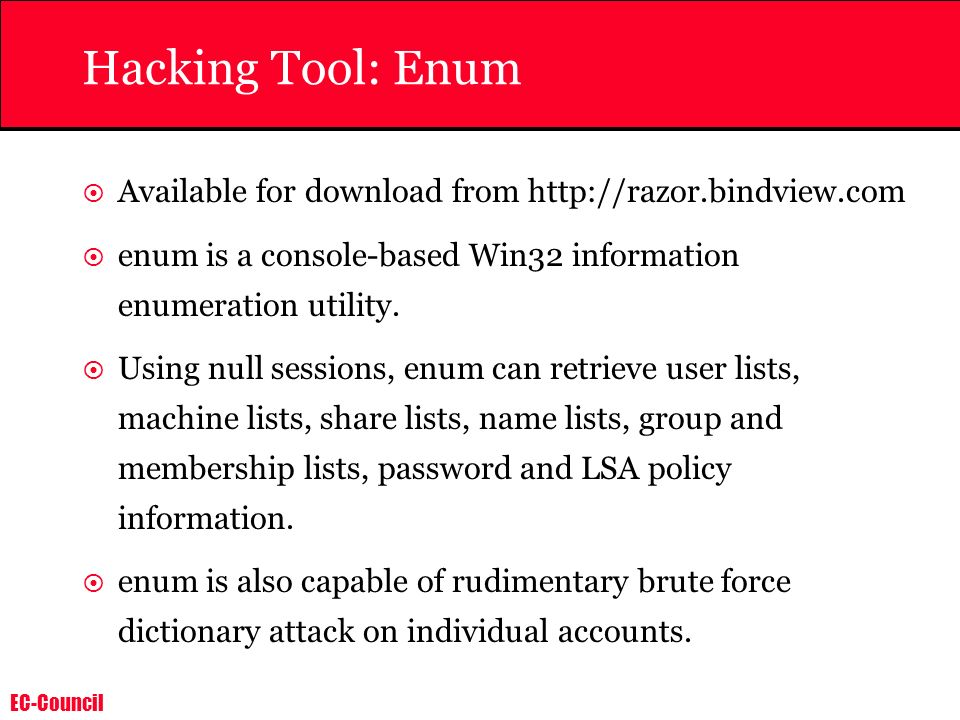 EC-Council Hacking Tool: Enum Available for download from http://razor.bindview.com enum is a console-based Win32 information enumeration utility. Usi