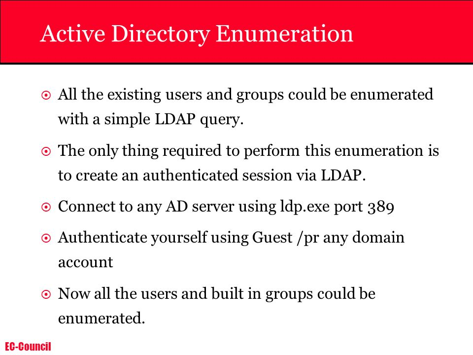 EC-Council Active Directory Enumeration All the existing users and groups could be enumerated with a simple LDAP query. The only thing required to per