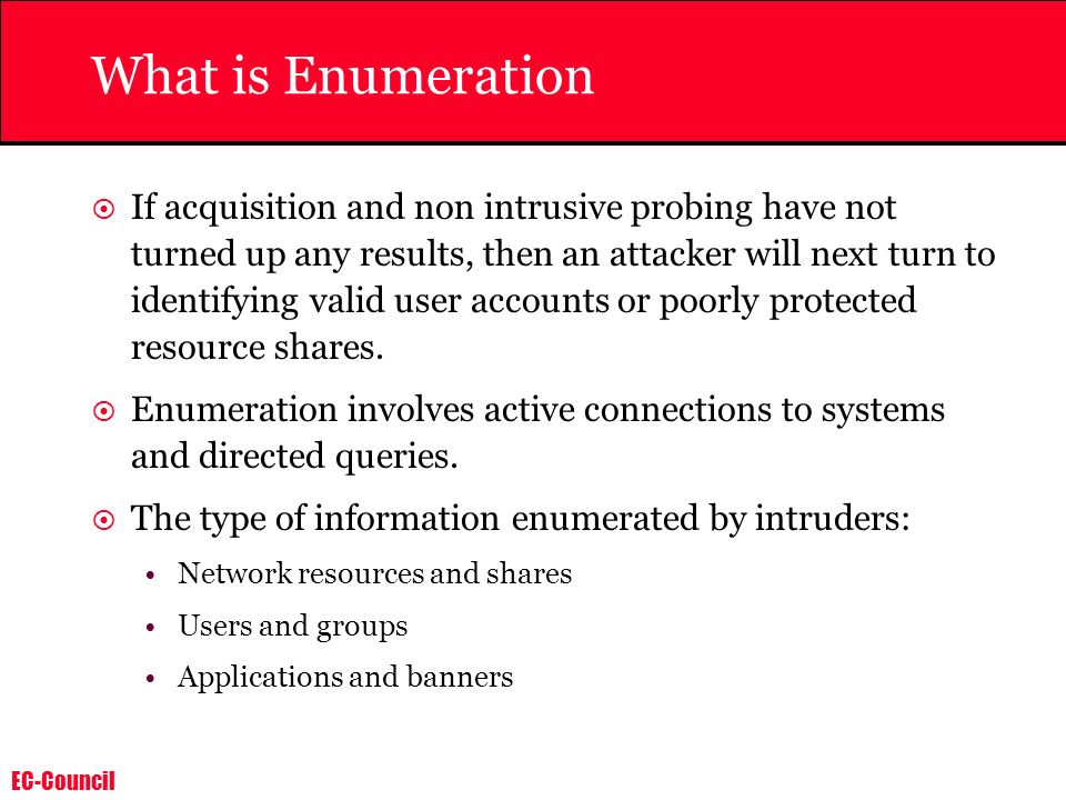 EC-Council What is Enumeration If acquisition and non intrusive probing have not turned up any results, then an attacker will next turn to identifying