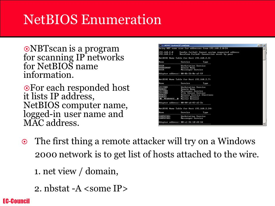 EC-Council NetBIOS Enumeration NBTscan is a program for scanning IP networks for NetBIOS name information. For each responded host it lists IP address