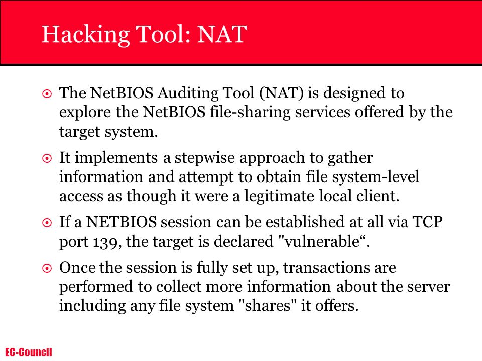 EC-Council Hacking Tool: NAT The NetBIOS Auditing Tool (NAT) is designed to explore the NetBIOS file-sharing services offered by the target system. It