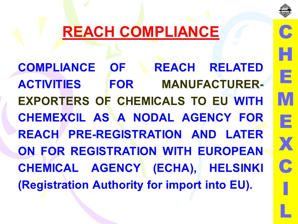 REACH COMPLIANCE COMPLIANCE OF REACH RELATED ACTIVITIES FOR MANUFACTURER- EXPORTERS OF CHEMICALS TO EU WITH CHEMEXCIL AS A NODAL AGENCY FOR REACH PRE-REGISTRATION AND LATER ON FOR REGISTRATION WITH EUROPEAN CHEMICAL AGENCY (ECHA), HELSINKI (Registration Authority for import into EU).