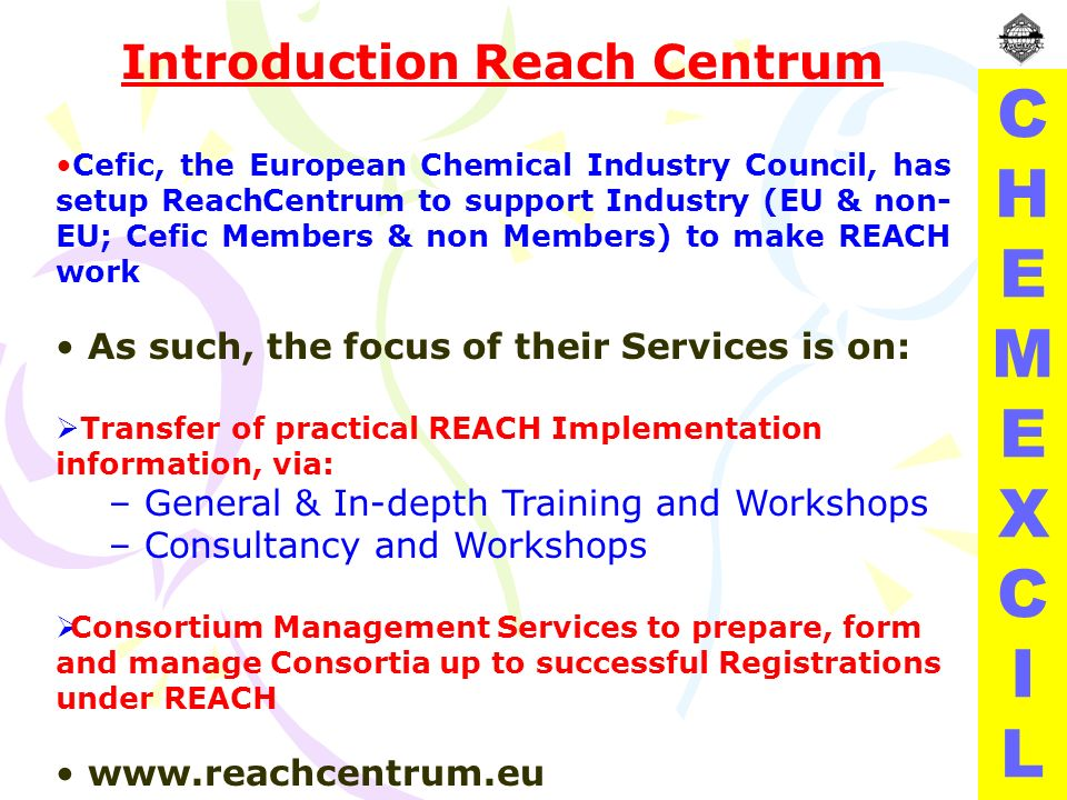 CHEMEXCILCHEMEXCIL Introduction Reach Centrum Cefic, the European Chemical Industry Council, has setup ReachCentrum to support Industry (EU & non- EU; Cefic Members & non Members) to make REACH work As such, the focus of their Services is on: Transfer of practical REACH Implementation information, via: – General & In-depth Training and Workshops – Consultancy and Workshops Consortium Management Services to prepare, form and manage Consortia up to successful Registrations under REACH www.reachcentrum.eu