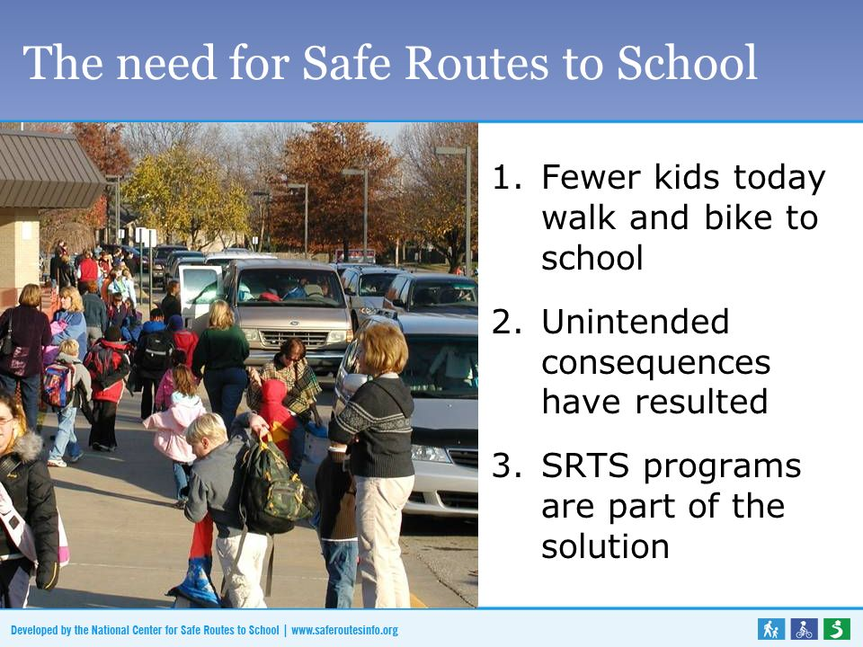 The need for Safe Routes to School 1.Fewer kids today walk and bike to school 2.Unintended consequences have resulted 3.SRTS programs are part of the solution
