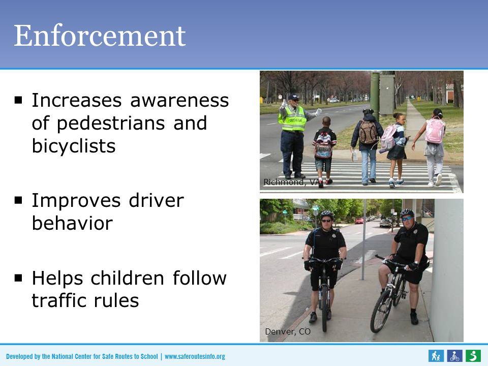 Enforcement Increases awareness of pedestrians and bicyclists Improves driver behavior Helps children follow traffic rules Denver, CO Richmond, VA