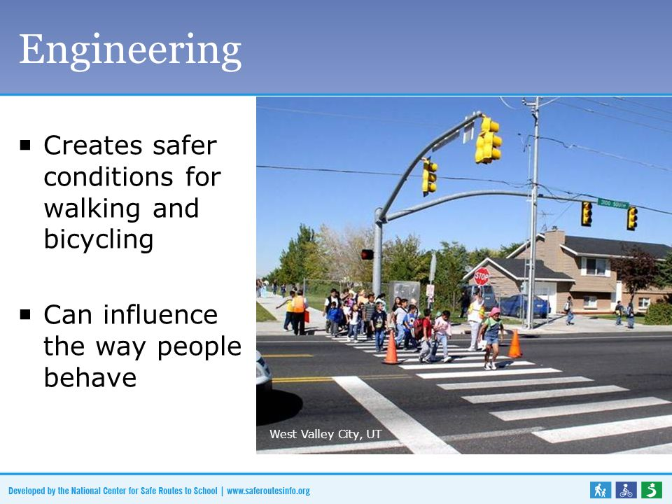Engineering Creates safer conditions for walking and bicycling Can influence the way people behave West Valley City, UT