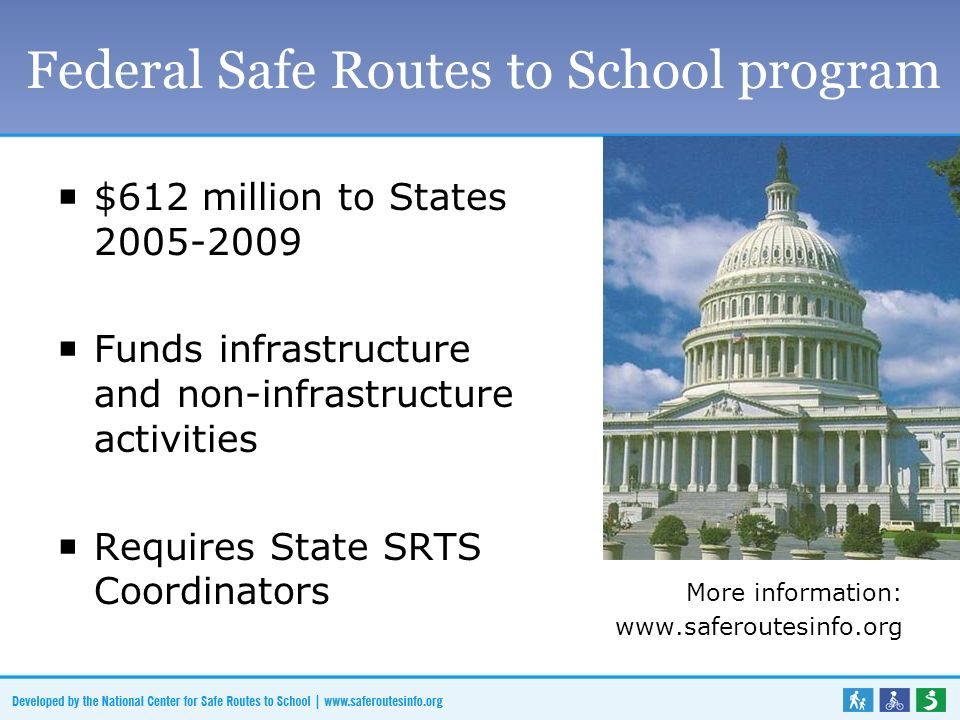 Federal Safe Routes to School program $612 million to States 2005-2009 Funds infrastructure and non-infrastructure activities Requires State SRTS Coordinators More information: www.saferoutesinfo.org
