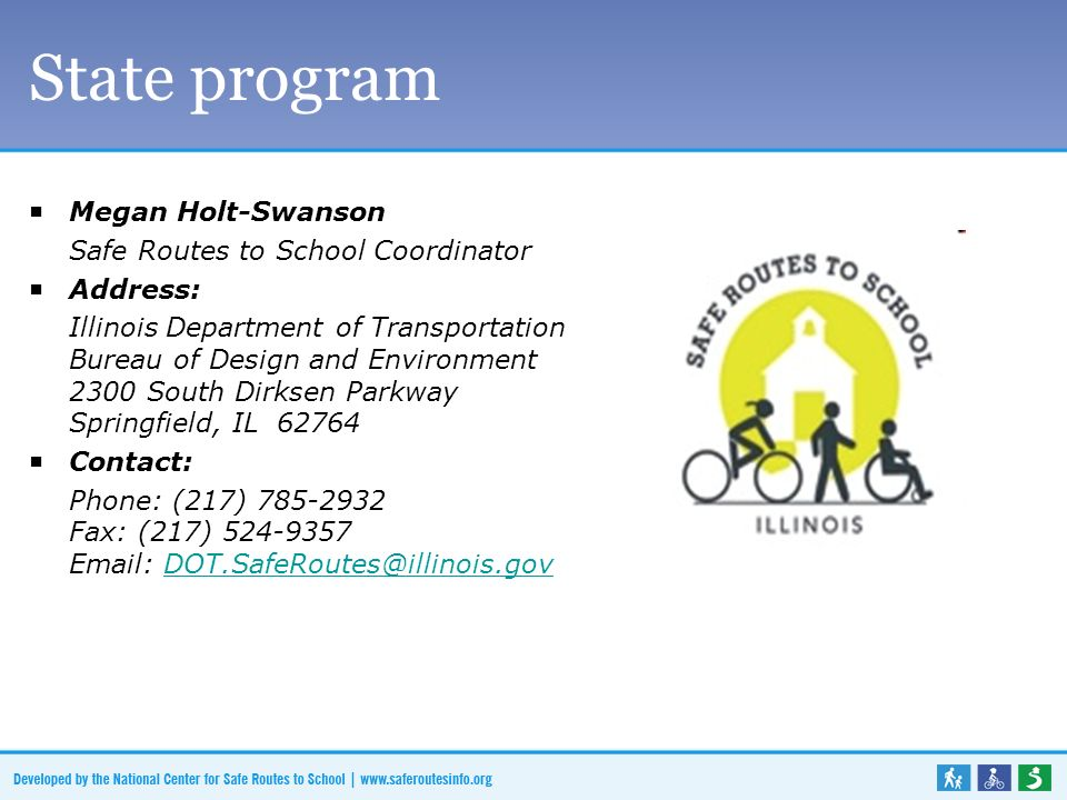 State program Megan Holt-Swanson Safe Routes to School Coordinator Address: Illinois Department of Transportation Bureau of Design and Environment 2300 South Dirksen Parkway Springfield, IL 62764 Contact: Phone: (217) 785-2932 Fax: (217) 524-9357 Email: DOT.SafeRoutes@illinois.govDOT.SafeRoutes@illinois.gov