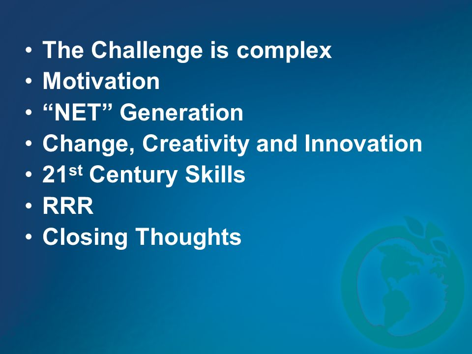 The Challenge is complex Motivation NET Generation Change, Creativity and Innovation 21 st Century Skills RRR Closing Thoughts