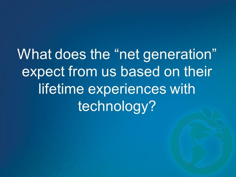 What does the net generation expect from us based on their lifetime experiences with technology