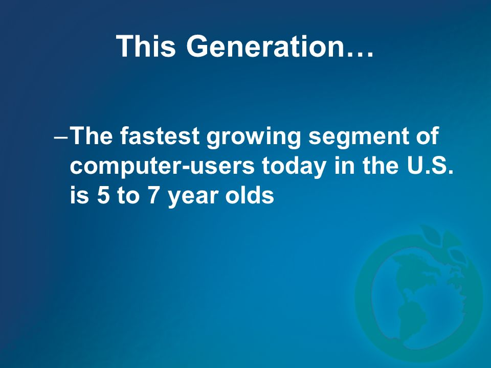 This Generation… –The fastest growing segment of computer-users today in the U.S.
