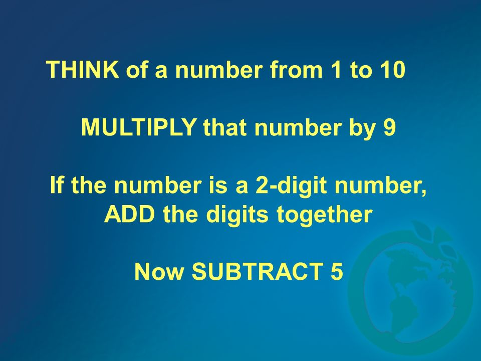 THINK of a number from 1 to 10 MULTIPLY that number by 9 If the number is a 2-digit number, ADD the digits together Now SUBTRACT 5