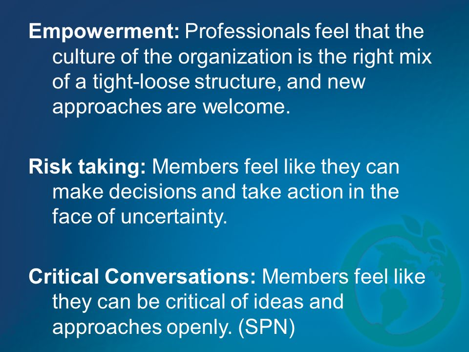 Empowerment: Professionals feel that the culture of the organization is the right mix of a tight-loose structure, and new approaches are welcome.