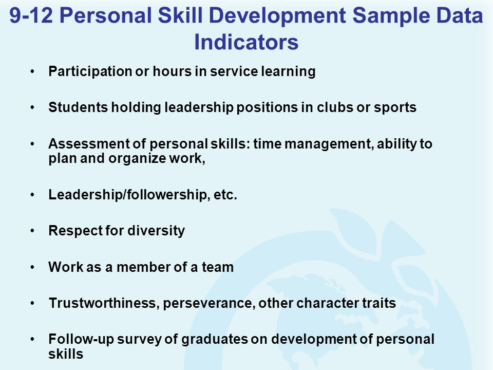 9-12 Personal Skill Development Sample Data Indicators Participation or hours in service learning Students holding leadership positions in clubs or sports Assessment of personal skills: time management, ability to plan and organize work, Leadership/followership, etc.