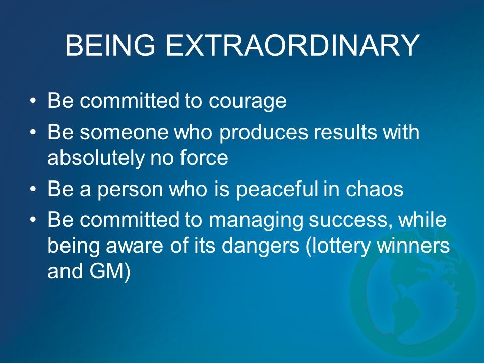 BEING EXTRAORDINARY Be committed to courage Be someone who produces results with absolutely no force Be a person who is peaceful in chaos Be committed to managing success, while being aware of its dangers (lottery winners and GM)