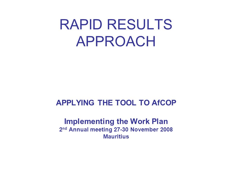 RAPID RESULTS APPROACH APPLYING THE TOOL TO AfCOP Implementing the Work Plan 2 nd Annual meeting 27-30 November 2008 Mauritius