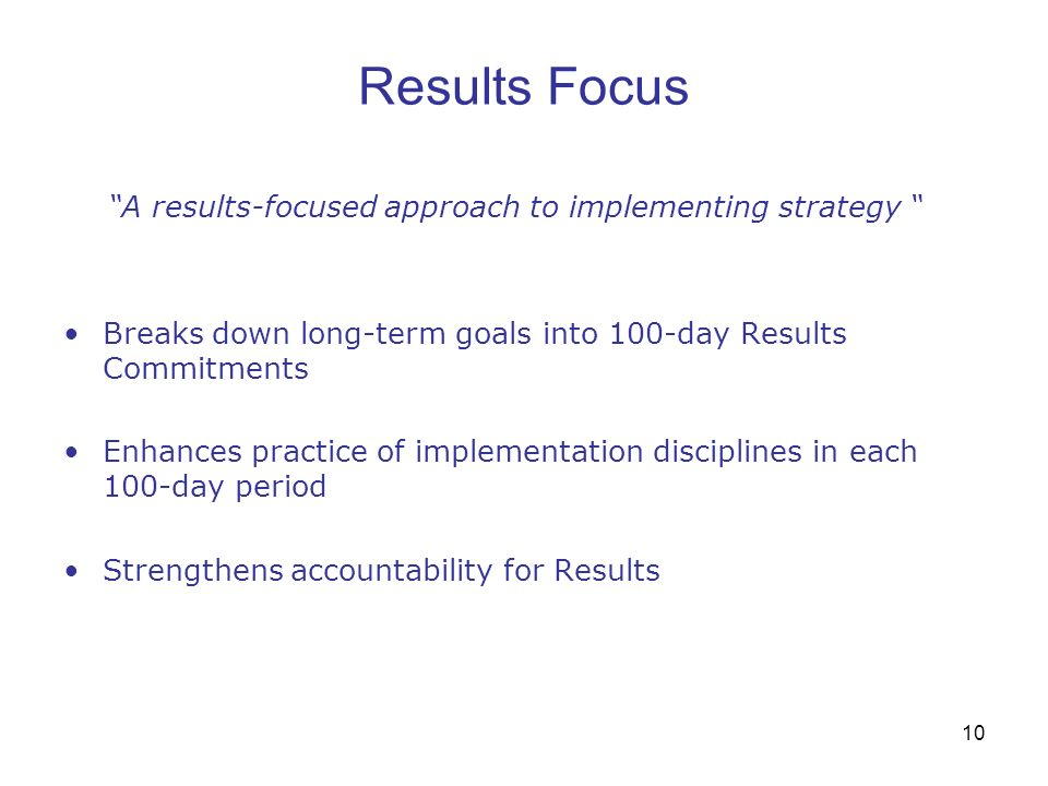 10 Results Focus A results-focused approach to implementing strategy Breaks down long-term goals into 100-day Results Commitments Enhances practice of