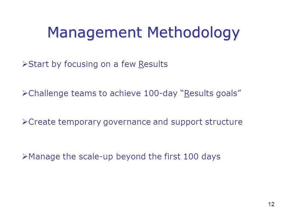 12 Management Methodology Start by focusing on a few Results Challenge teams to achieve 100-day Results goals Create temporary governance and support