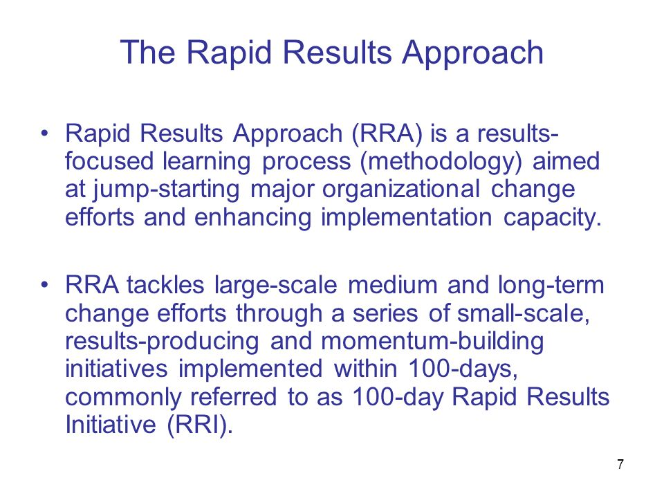 7 The Rapid Results Approach Rapid Results Approach (RRA) is a results- focused learning process (methodology) aimed at jump-starting major organizati