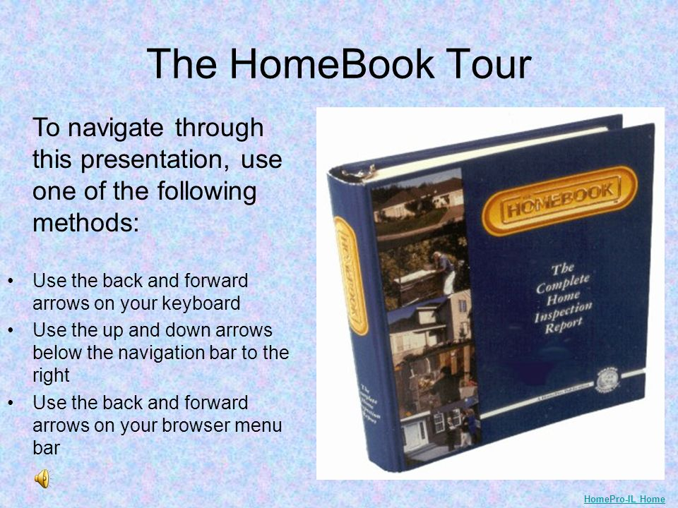 The HomeBook Tour To navigate through this presentation, use one of the following methods: Use the back and forward arrows on your keyboard Use the up and down arrows below the navigation bar to the right Use the back and forward arrows on your browser menu bar HomePro-IL Home