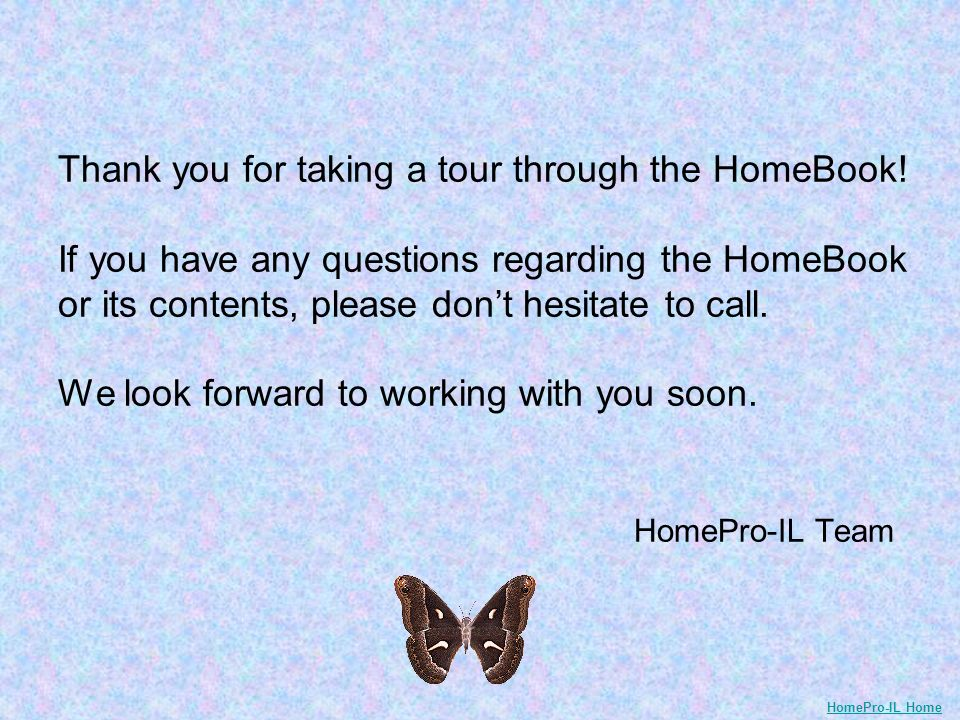 Thank you for taking a tour through the HomeBook! If you have any questions regarding the HomeBook or its contents, please dont hesitate to call. We l