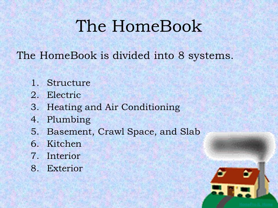 The HomeBook The HomeBook is divided into 8 systems. 1.Structure 2.Electric 3.Heating and Air Conditioning 4.Plumbing 5.Basement, Crawl Space, and Sla