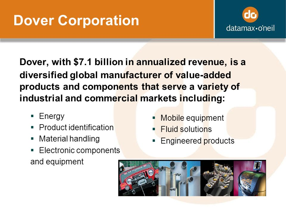 Dover Corporation Dover, with $7.1 billion in annualized revenue, is a diversified global manufacturer of value-added products and components that serve a variety of industrial and commercial markets including: Energy Product identification Material handling Electronic components and equipment Mobile equipment Fluid solutions Engineered products