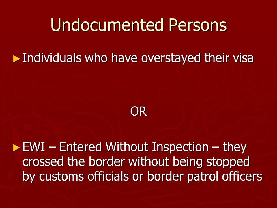 Undocumented Persons Individuals who have overstayed their visa Individuals who have overstayed their visaOR EWI – Entered Without Inspection – they crossed the border without being stopped by customs officials or border patrol officers EWI – Entered Without Inspection – they crossed the border without being stopped by customs officials or border patrol officers